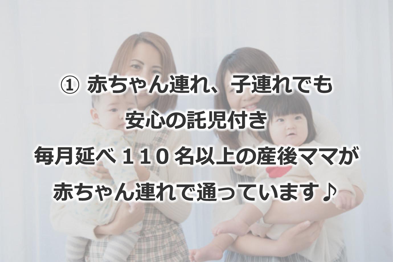 ①赤ちゃん連れ、子連れでも安心の託児付き 毎月延べ110名以上の産後ママが赤ちゃん連れで通っています♪